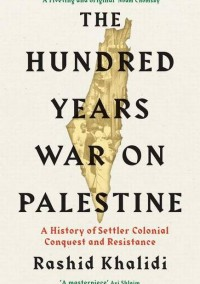 """The Hundred Years' War on Palestine: A History of Settler Colonialism and Resistance, 1917–2017"